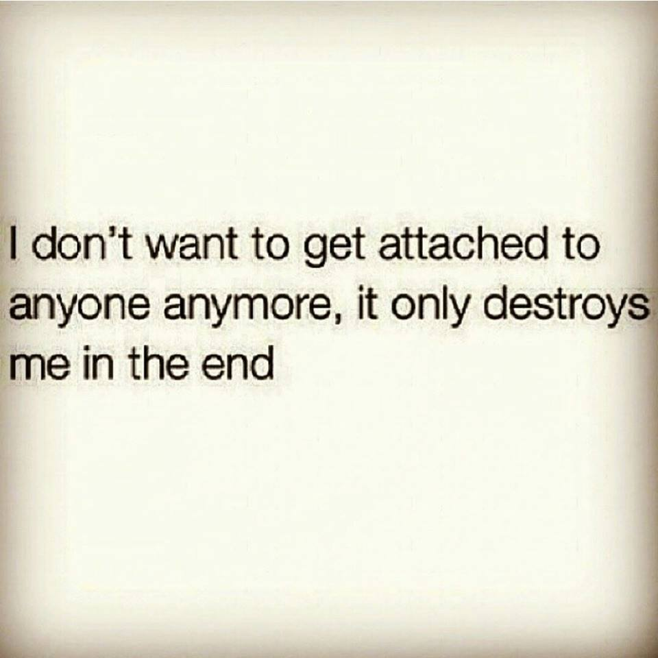 I Dont Want To Get Attached To Anyone Anymore It Only Destroys Me