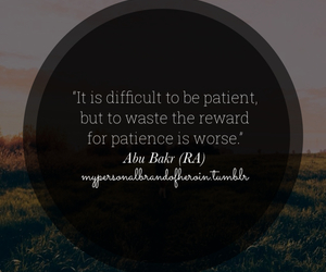 """""""It is difficult to be patient, but to waste the reward for patience is worse."""" Abu Bakr (RA)"""
