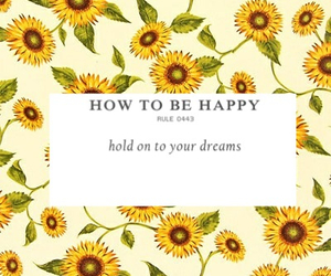 sunflowers, how to be happy, and hold on to your dreams image