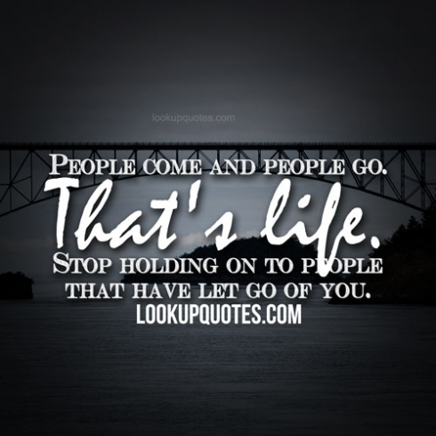 People Come And People Go Thats Life Stop Holding On To People T