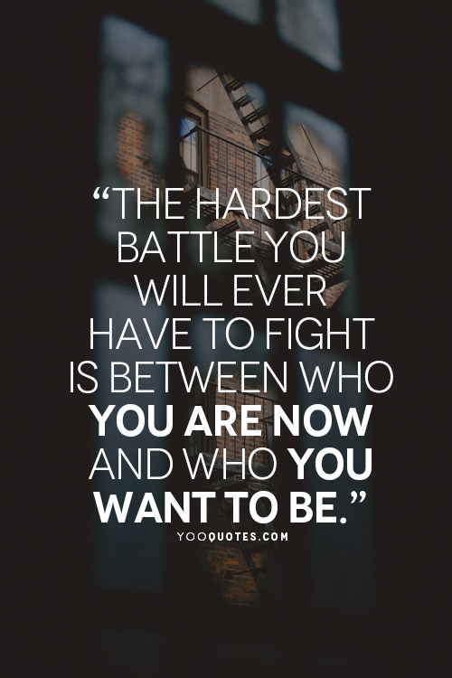 The Hardest Battle You Will Ever Have To Fight Is Between Who You