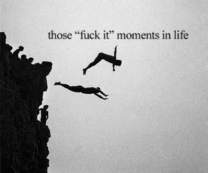 fuck it, life, and moments image