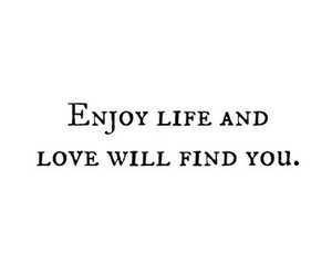 Enjoy Life And Love Will Find You On We Heart It