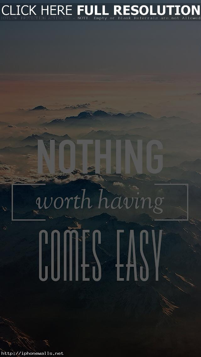 Nothing Worth Having Comes Easy Iphone 5 Wallpaper Ipod Wallpaper Hd Free Download