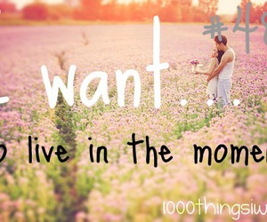 live in the moment, live now, and 1000 things i want image
