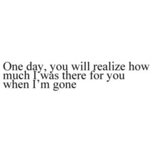 One day you\'ll realize how much I was there for you when I\'m ...