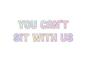 overlay, transparent, and you can't sit with us image