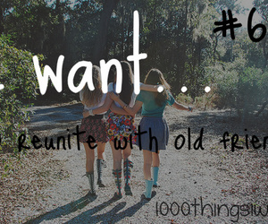 old friends, friends, and 1000 things i want image