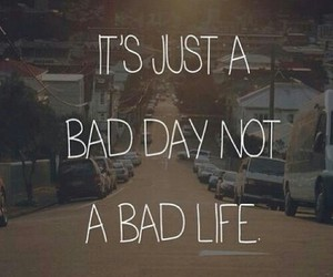 love the life you live, not a bad life, and it's just a bad day image