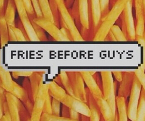exactly, fries before guys, and the pic says it all image