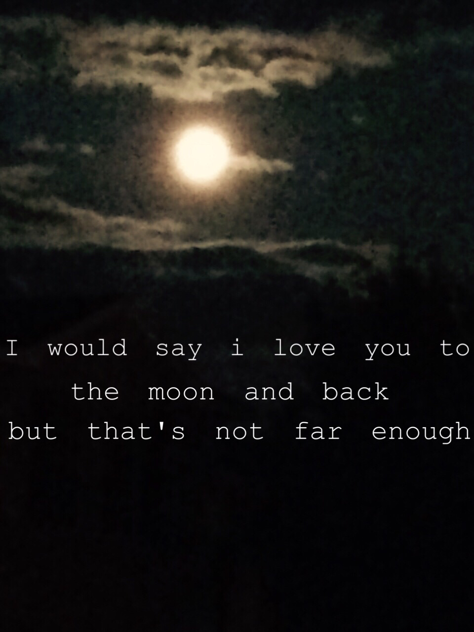 I would say I love you to the moon and back   but that's not