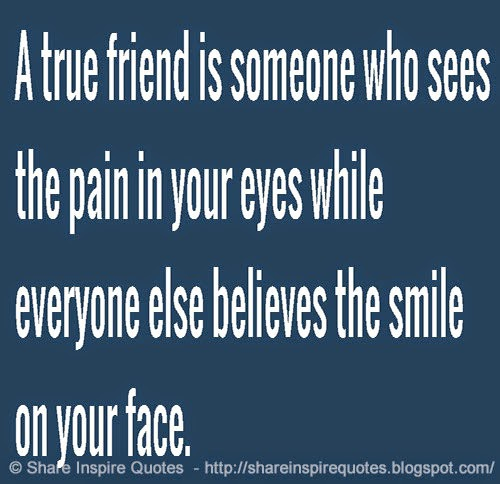 A true friend is someone who see the pain in your eyes ...