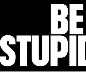 stupid, be, and quote image
