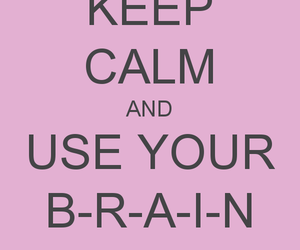 brain, keep calm, and use your brain image