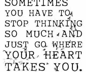 sometimes..., stop thinking, and your heart takes you image
