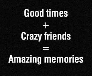 good time, crazy friends, and amazing memories image