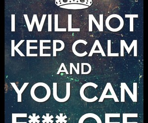 keep calm, do what you want, and F*** image