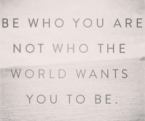 be who you are, ignore the world, and life image