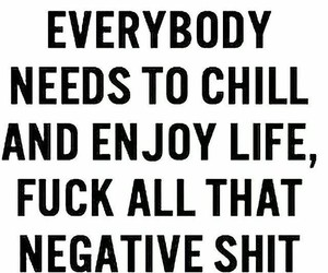chill, enjoy life, and negative image