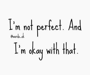 not perfect, perfect, and im okay with that image