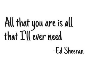 ed sheeran, quotes, and need image