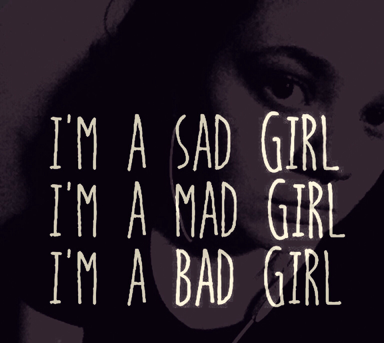 Im A Sad Girl Iam A Mad Girl Im A Bad Girl