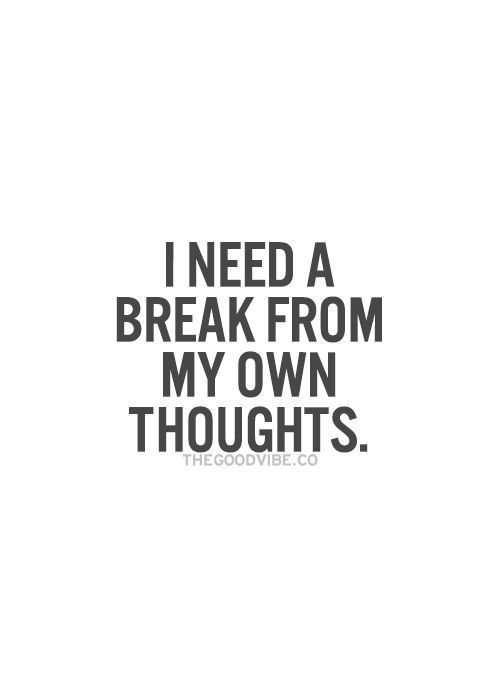 I need a break from my own thoughts. | Quotes | Pinterest
