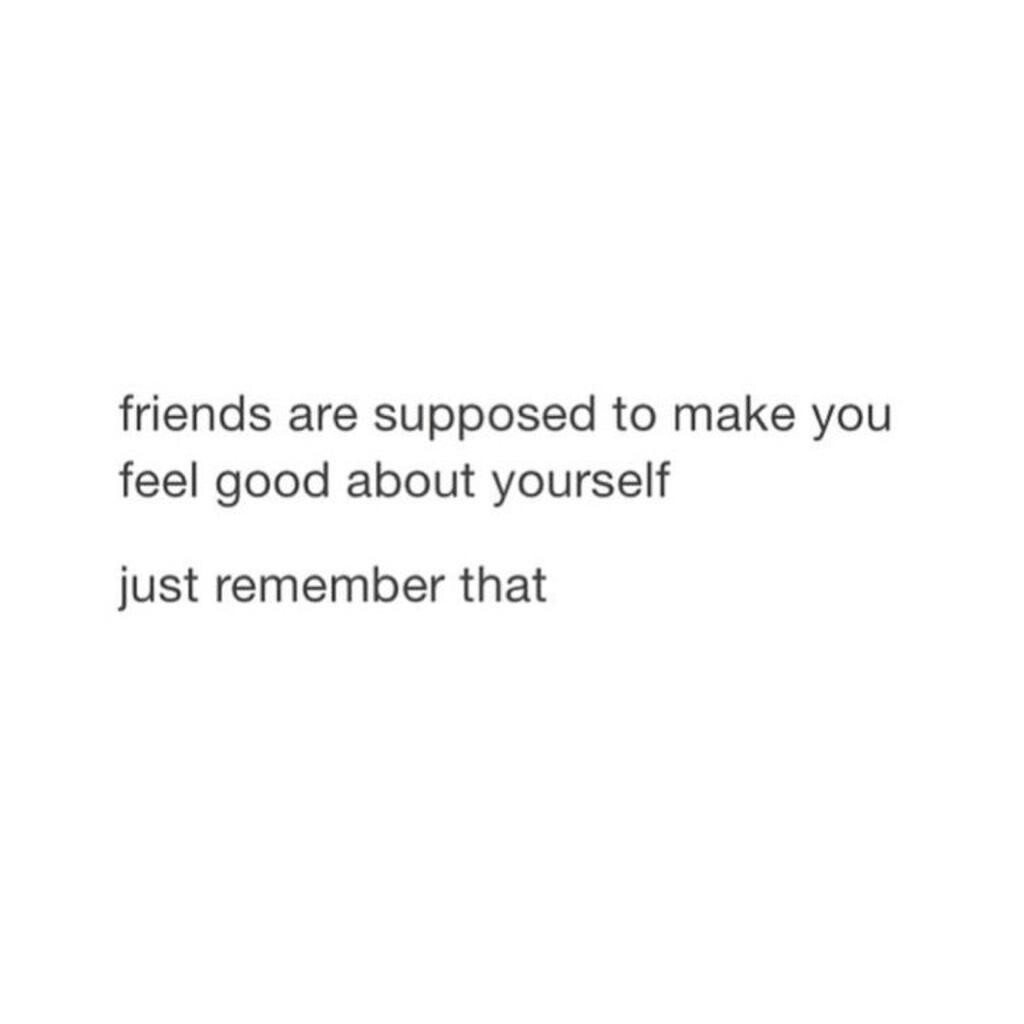 Friends Are Supposed To Make You Feel Good About Yourself