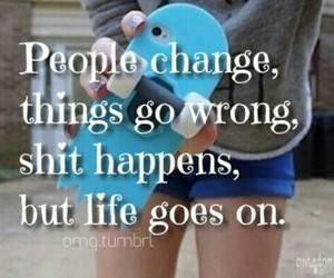 change, life goes on, and shit happens image