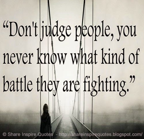 don t judge people you never know what kind of battle they are
