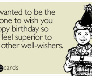 Just Wanted To Be The First One Wish You A Happy Birthday So I Can Feel Superior Your Other Well Wishers