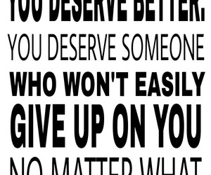 give up, move on, and you deserve better image
