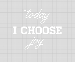 joy, today, and choose image
