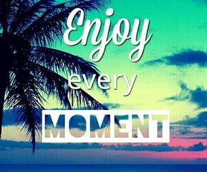 moment, enjoy, and every image