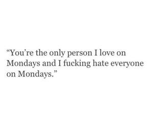 mondays, only person, and fucking hate image
