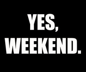 weekend, yes, and quotes image