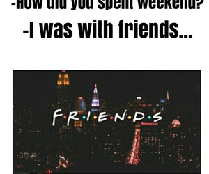 weekend, f.r.i.e.n.d.s, and friends image