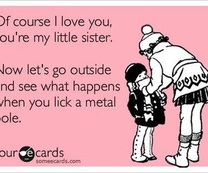 Sister Funny Quotes Glamorous Of Course I Love You You're My Lil Sister On We Heart It