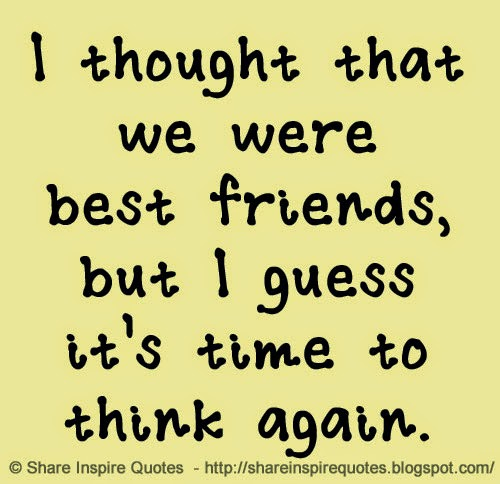 I thought that we were best friends, but I guess it\'s time ...
