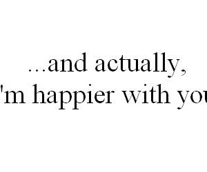 ...and actually and i'm happier with you. image