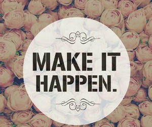 flowers, make it happen, and quote image