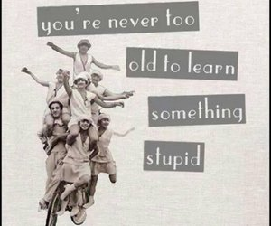 funny, quote, and never too old image