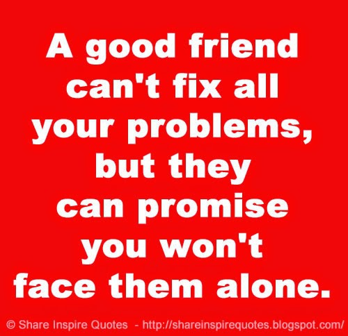 a good friend can t fix all your problems but they can promise