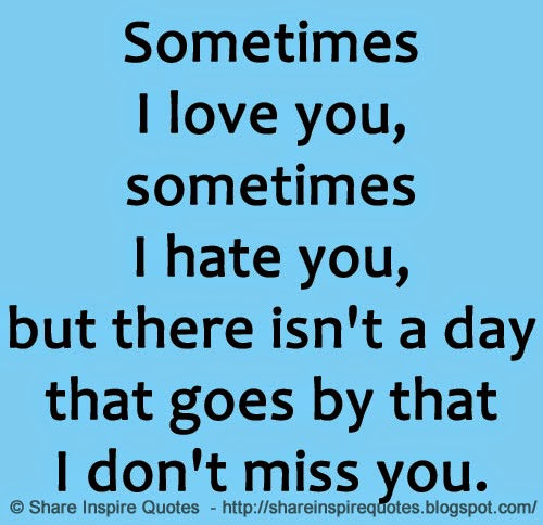 Sometimes I love you, sometimes I hate you, but there isn\'t ...