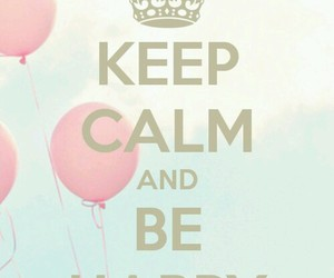 keep calm, be happy, and balloons image