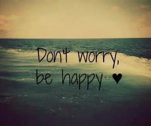 happy, be happy, and worry image
