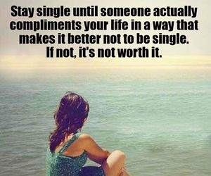 Stay single until someone actually compliments your life in a way that makes it better not to be single. If not, it's not worth it. | RAW FOR BEAUTY