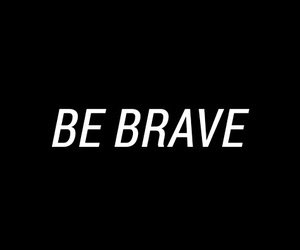 be brave, black and white, and brave image