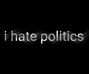 i hate, politics, and i dont understand it image