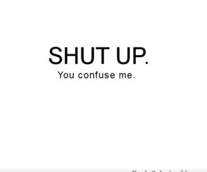 shut up, confuse, and quotes image